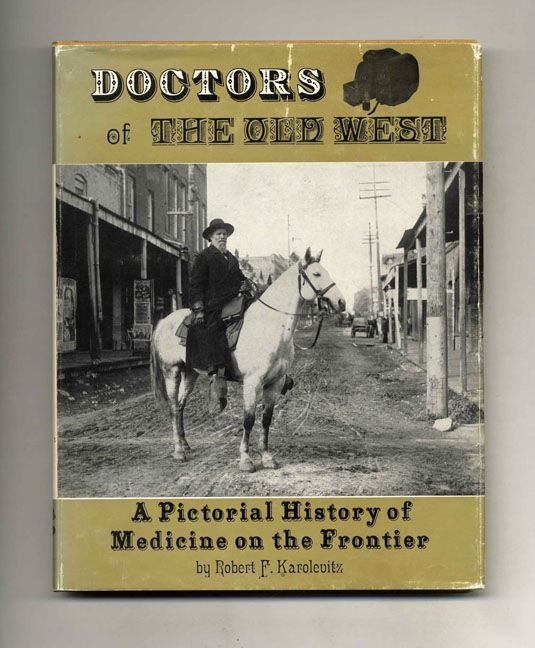 Doctors of the Old West: a Pictorial History of Medicine on the Frontier -1st Edition/1st Printing. Robert F. Karolevitz.