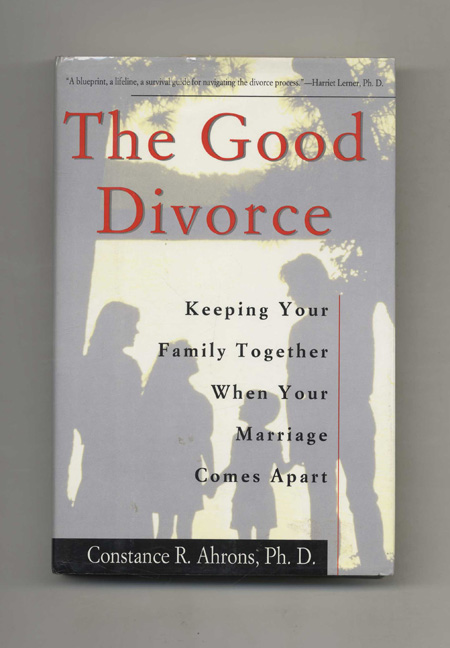 The Good Divorce: Keeping Your Family Together when Your Marriage Comes Apart -1st Edition/1st Printing. Constance Ahrons.