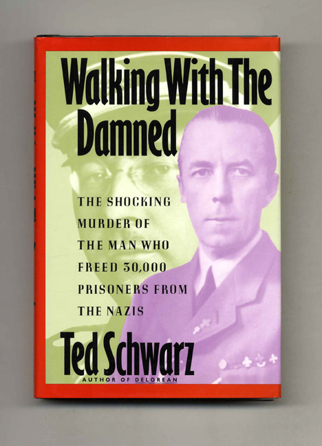 Walking with the Damned: The Shocking Murder of the Man Who Freed 30,000 Prisoners from the Nazis -1st Edition/1st Printing. Ted Schwarz.