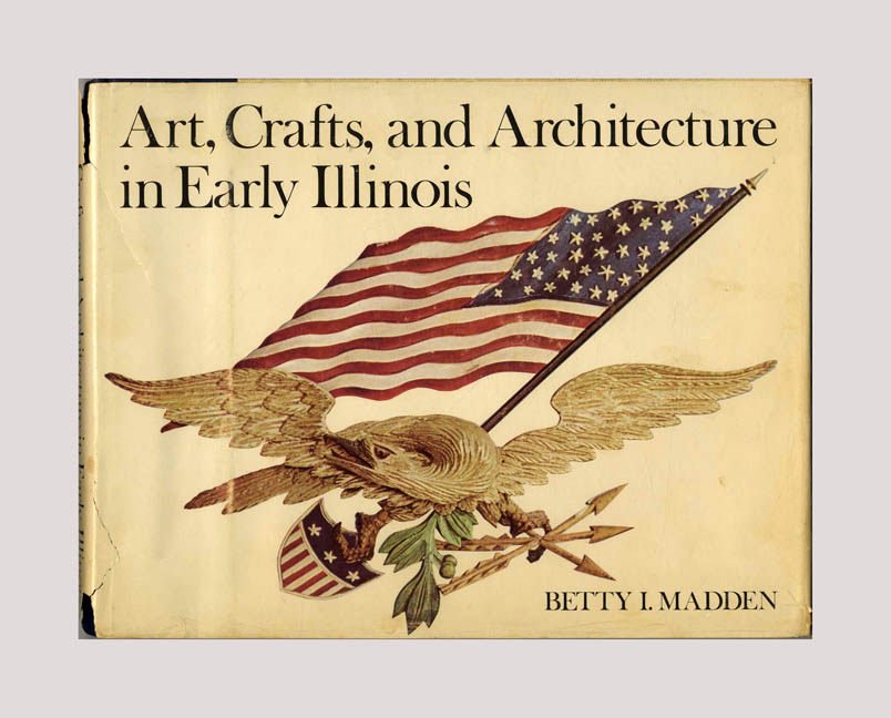 Art, Crafts and Architecture in Early Illinois -1st Edition/1st Printing. Betty I. Madden.