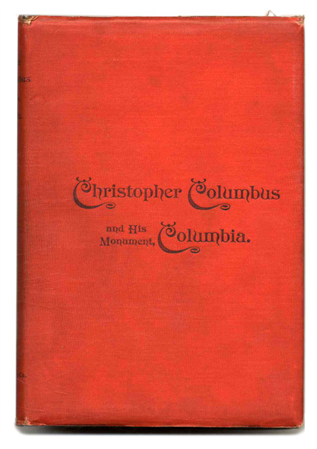 Christopher Columbus and His Monument Columbia, being a Concordance of Choice Tributes to the Great Genoese, His Grand Discovery, and His Greatness of Mind and Purpose