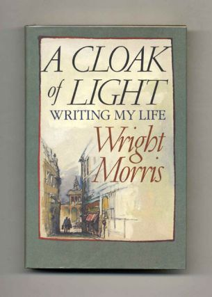 A Cloak Of Light: Writing My Life - 1st Edition/1st Printing. Wright Morris.