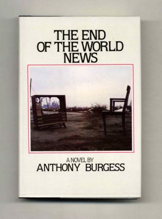 The End Of The World News - 1st Edition/1st Printing. Anthony Burgess, John Anthony Burgess Wilson