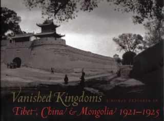 Vanished Kingdoms - A Woman Explorer In Tibet, China, & Mongolia 1921-1925