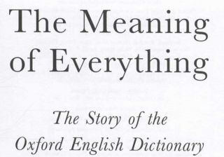 The Meaning of Everything. The Story of the Oxford English Dictionary - 1st Edition/1st Printing