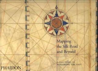 Mapping The Silk Road And Beyond: 2,000 Years Of Exploring The East - 1st Edition/1st Printing....