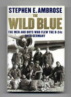 The Wild Blue: the Men and Boys Who Flew the B-24s over Germany - 1st Edition/1st Printing....