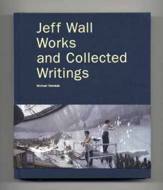 Jeff Wall: Works and Collected Writings - 1st Edition/1st Printing