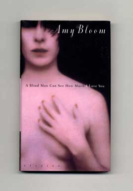 A Blind Man Can See How Much I Love You: Stories - 1st Edition/1st Printing. Amy Bloom