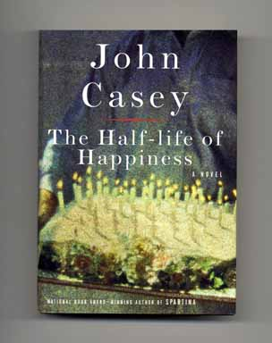 The Half-life Of Happiness - 1st Edition/1st Printing. John Casey