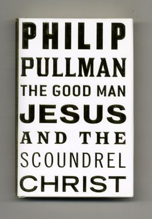 The Good Man Jesus And The Scoundrel Christ - 1st Edition/1st Printing. Philip Pullman