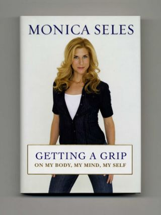 Getting A Grip -- On My Body, My Mind, My Self - 1st Edition/1st Printing. Monica Seles