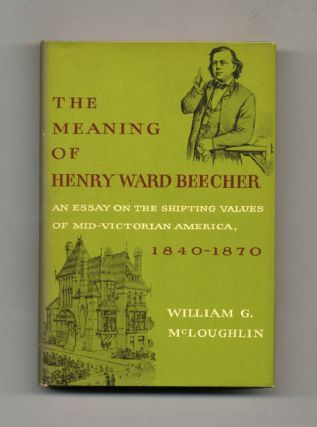 The Meaning of Henry Ward Beecher: an Essay on the Shifting Values of Mid-Victorian America,...