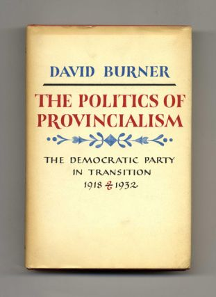 The Politics Of Provincialism: The Democratic Party In Transition, 1918-1932 - 1st Edition/1st...