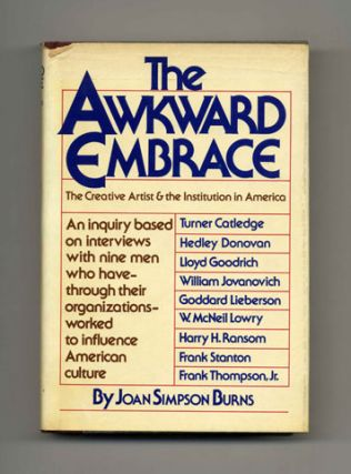 The Awkward Embrace: The Creative Artist And The Institution In America, An Inquiry Based On Interviews With Nine Men Who Have-through Their Organizations-worked To Influence American Culture - 1st Edition/1st Printing