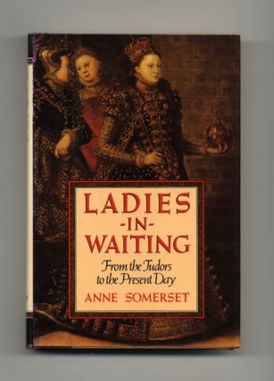 Ladies-in-Waiting: From the Tudors to the Present Day - 1st US Edition/1st Printing
