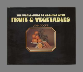The World Guide To Cooking With Fruit & Vegetables - 1st US Edition/1st Printing. John Goode