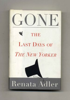 Gone: The Last Days of the New Yorker - 1st Edition/1st Printing. Renata Adler