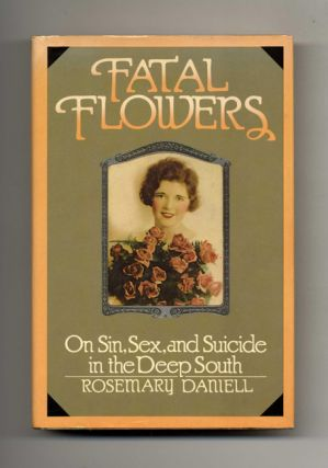 Fatal Flowers: On Sin, Sex, and Suicide in the Deep South - 1st Edition/1st Printing. Rosemary...