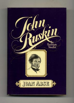 John Ruskin: The Passionate Moralist - 1st US Edition/1st Printing. Joan Abse.