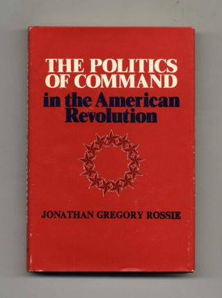 The Politics Of Command in the American Revolution -1st Edition/1st Printing