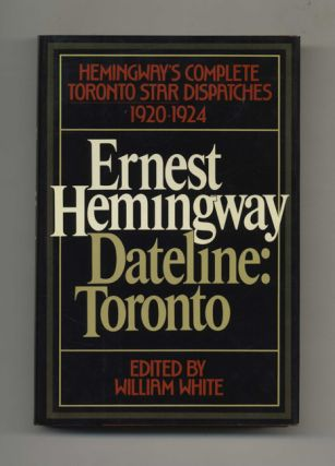 Dateline: Toronto -- The Complete Toronto Star Dispatches, 1920-1924 - 1st Edition/1st Printing. Ernest Hemingway, Ed. William White.