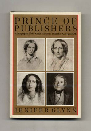 Prince Of Publishers. A Biography Of George Smith - 1st Edition/1st Printing. Jennifer Glynn