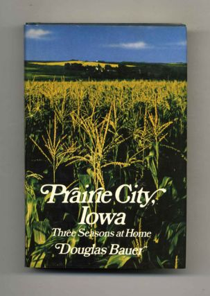 Prairie City, Iowa; Three Seasons At Home - 1st Edition/1st Printing. Douglas Bauer