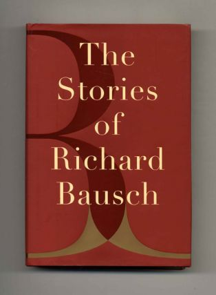 The Stories of Richard Bausch - 1st Edition/1st Printing. Richard Bausch