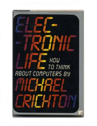 Electronic Life: How to Think About Computers - 1st Edition/1st Printing. Michael Crichton