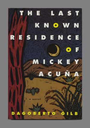 The Last Known Residence of Mickey Acuna - 1st Edition/1st Printing. Dagoberto Gilb
