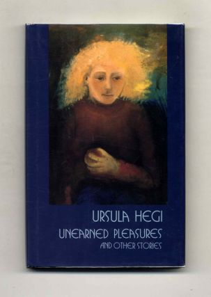 Unearned Pleasures - 1st Edition/1st Printing. Ursula Hegi