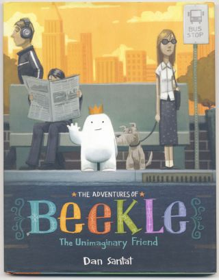 The Adventures Of Beekle: The Unimaginary Friend - 1st Edition/1st Printing. Dan Santat