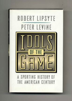 Idols of the Game: a Sporting History of the American Century - 1st Edition/1st Printing