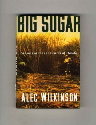 Big Sugar: Seasons in the Cane Fields of Florida - 1st Edition/1st Printing. Alec Wilkinson