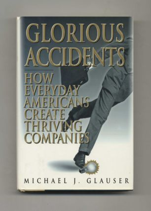 Glorious Accidents: How Everday Americans Create Thriving Companies - 1st Edition/1st Printing