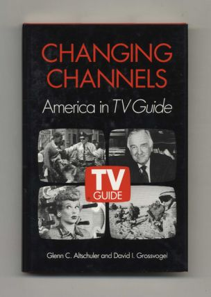 Changing Channels: America in TV Guide - 1st Edition/1st Printing. Glenn C. Altschuler, David I....