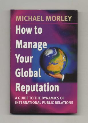 How to Manage Your Global Reputation: A Guide to the Dynamics of International Public Relations ...