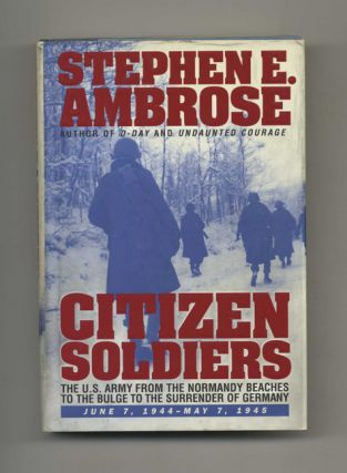 Citizen Soldiers: The U. S. Army from the Normandy Beaches to the Bulge to the Surrender of...