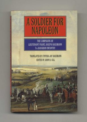 A Soldier for Napoleon: The Campaigns of Lieutenant Franz Joseph Hausmann, 7th Barvarian Infantry...