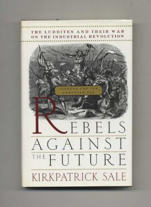 Rebels Against The Future: The Luddites And Their War On The Industrial Revolution; Lessons For...