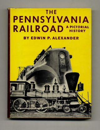 The Pennsylvania Railroad: A Pictorial History - 1st Edition/1st Printing. Edwin P. Alexander