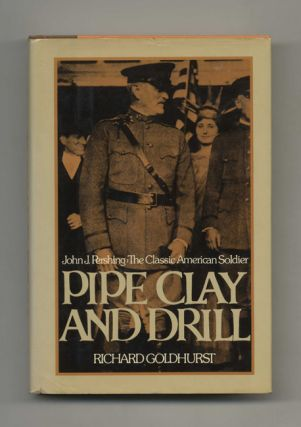 Pipe Clay and Drill: John J. Pershing, the Classic American Soldier - 1st Edition/1st Printing
