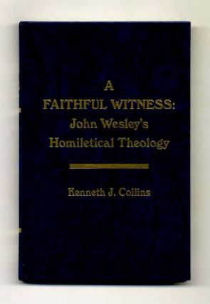 A Faithful Winess: John Wesley's Homiletical Theology. Kenneth J. Collins