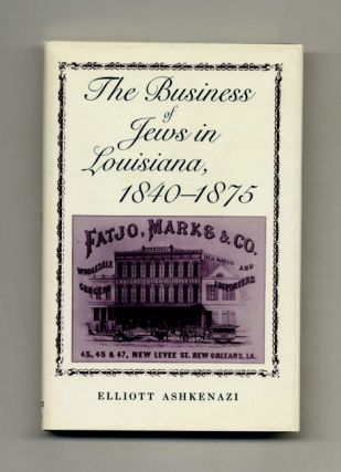 The Business of Jews in Louisiana, 1840-1875 - 1st Edition/1st Printing. Elliott Ashkenazi