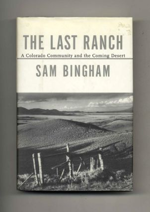 The Last Ranch: A Colorado Community and the Coming Desert - 1st Edition/1st Printing. Sam Bingham