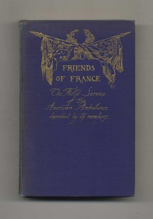 Friends of France: The Field Service of the American Ambulance Described by its Members