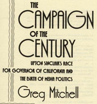 The Campaign of the Century: Upton Sinclair's Race for Governor of California and the Birth of Media Politics - 1st Edition/1st Printing