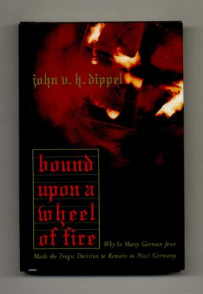 Bound Upon a Wheel of Fire: why so Many German Jews Made the Tragic Decision to Remain in Nazi...