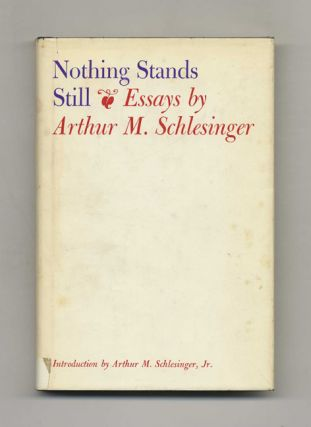 Nothing Stands Still: Essays - 1st Edition/1st Printing. Arthur M. Schlesinger.